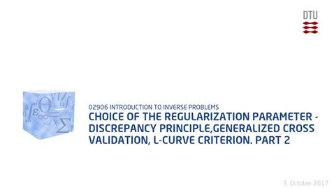 Thumbnail for entry Chapter 5: Choice of the regularization parameter - discrepancy principle,generalized cross validation, L-curve criterion. - Part 2