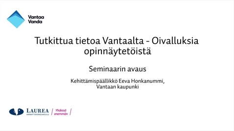 Thumbnail for entry Tutkittua tietoa Vantaalta - Oivalluksia opinnäytetöistä, Seminaarin avaus