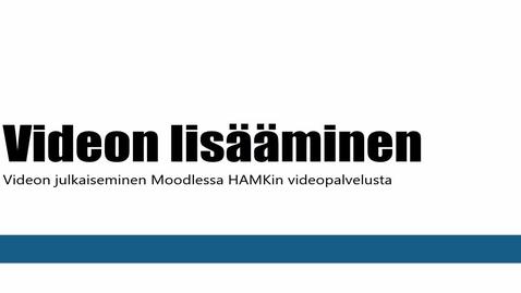 Thumbnail for entry Videon lisäys Moodleen HAMKin videopalvelusta (opettajan ohje)